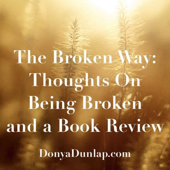 The Broken Way: Thoughts on Being Broken and a Book Review // DonyaDunlap.com